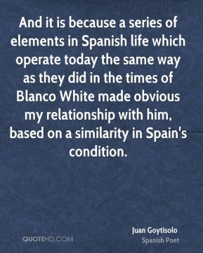 And it is because a series of elements in Spanish life which operate today the same way as they did in the times of Blanco White made obvious my relationship with him, based on a similarity in Spain's condition.