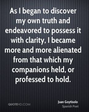 Juan Goytisolo - As I began to discover my own truth and endeavored to possess it with clarity, I became more and more alienated from that which my companions held, or professed to hold.
