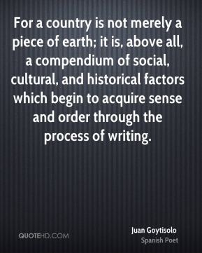 For a country is not merely a piece of earth; it is, above all, a compendium of social, cultural, and historical factors which begin to acquire sense and order through the process of writing.