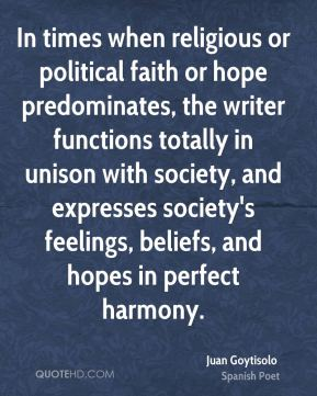 Juan Goytisolo - In times when religious or political faith or hope predominates, the writer functions totally in unison with society, and expresses society's feelings, beliefs, and hopes in perfect harmony.