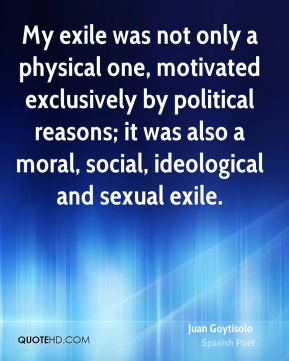 My exile was not only a physical one, motivated exclusively by political reasons; it was also a moral, social, ideological and sexual exile.