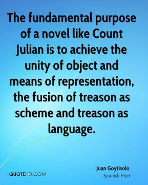 Juan Goytisolo - The fundamental purpose of a novel like Count Julian is to achieve the unity of object and means of representation, the fusion of treason as scheme and treason as language.
