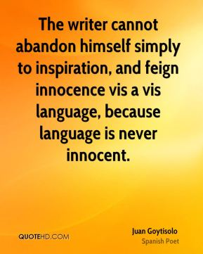 The writer cannot abandon himself simply to inspiration, and feign innocence vis a vis language, because language is never innocent.