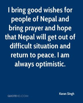 Karan Singh  - I bring good wishes for people of Nepal and bring prayer and hope that Nepal will get out of difficult situation and return to peace. I am always optimistic.
