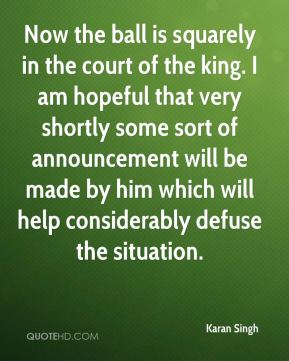 Karan Singh  - Now the ball is squarely in the court of the king. I am hopeful that very shortly some sort of announcement will be made by him which will help considerably defuse the situation.