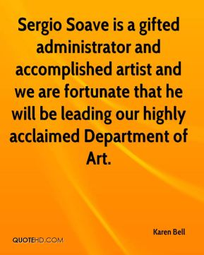 Karen Bell  - Sergio Soave is a gifted administrator and accomplished artist and we are fortunate that he will be leading our highly acclaimed Department of Art.