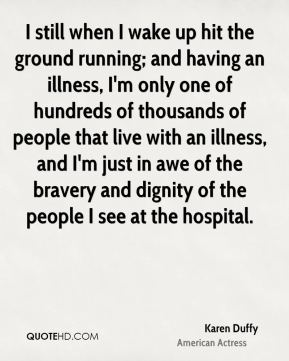 Karen Duffy - I still when I wake up hit the ground running; and having an illness, I'm only one of hundreds of thousands of people that live with an illness, and I'm just in awe of the bravery and dignity of the people I see at the hospital.