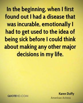 Karen Duffy - In the beginning, when I first found out I had a disease that was incurable, emotionally I had to get used to the idea of being sick before I could think about making any other major decisions in my life.