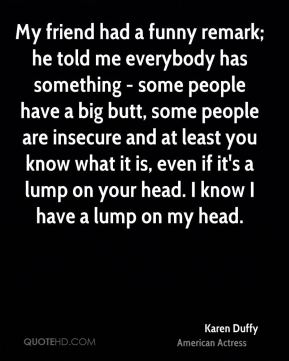 My friend had a funny remark; he told me everybody has something - some people have a big butt, some people are insecure and at least you know what it is, even if it's a lump on your head. I know I have a lump on my head.