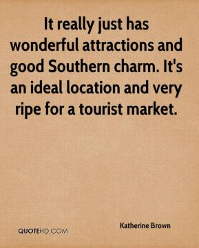 Katherine Brown  - It really just has wonderful attractions and good Southern charm. It's an ideal location and very ripe for a tourist market.