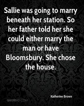 Katherine Brown  - Sallie was going to marry beneath her station. So her father told her she could either marry the man or have Bloomsbury. She chose the house.
