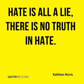 Kathleen Norris  - Hate is all a lie, there is no truth in hate.