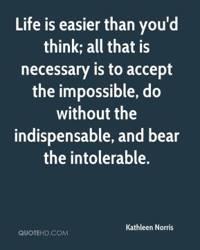 Kathleen Norris  - Life is easier than you'd think; all that is necessary is to accept the impossible, do without the indispensable, and bear the intolerable.