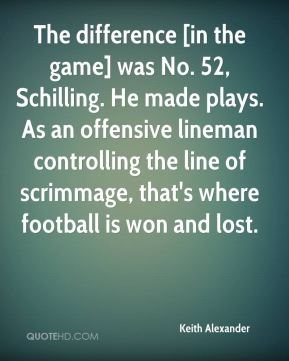 Keith Alexander  - The difference [in the game] was No. 52, Schilling. He made plays. As an offensive lineman controlling the line of scrimmage, that's where football is won and lost.