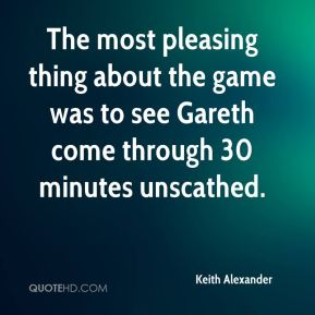 Keith Alexander  - The most pleasing thing about the game was to see Gareth come through 30 minutes unscathed.