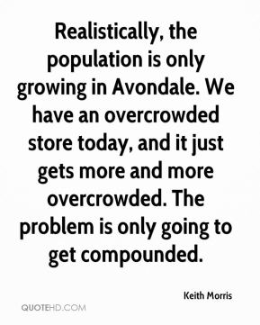 Keith Morris  - Realistically, the population is only growing in Avondale. We have an overcrowded store today, and it just gets more and more overcrowded. The problem is only going to get compounded.