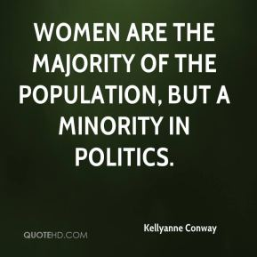 Kellyanne Conway  - Women are the majority of the population, but a minority in politics.
