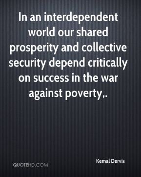 Kemal Dervis  - In an interdependent world our shared prosperity and collective security depend critically on success in the war against poverty.