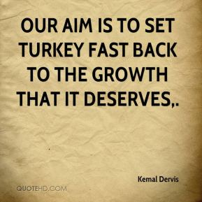 Kemal Dervis  - Our aim is to set Turkey fast back to the growth that it deserves.