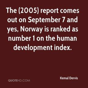 Kemal Dervis  - The (2005) report comes out on September 7 and yes, Norway is ranked as number 1 on the human development index.