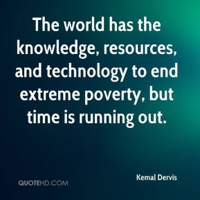 Kemal Dervis  - The world has the knowledge, resources, and technology to end extreme poverty, but time is running out.
