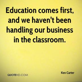 Education comes first, and we haven't been handling our business in the classroom.