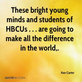These bright young minds and students of HBCUs . . . are going to make all the difference in the world.