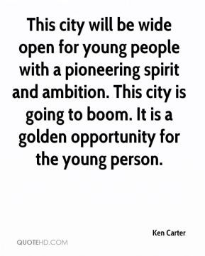 This city will be wide open for young people with a pioneering spirit and ambition. This city is going to boom. It is a golden opportunity for the young person.