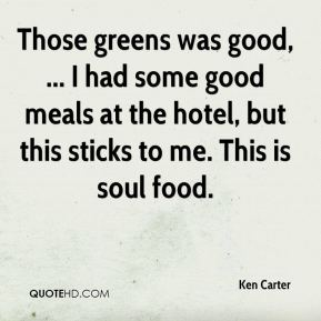 Ken Carter  - Those greens was good, ... I had some good meals at the hotel, but this sticks to me. This is soul food.
