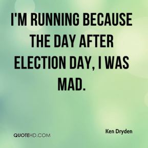 Ken Dryden  - I'm running because the day after election day, I was mad.