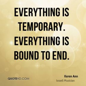Everything is temporary. Everything is bound to end.