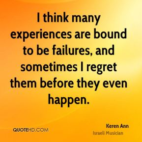 I think many experiences are bound to be failures, and sometimes I regret them before they even happen.