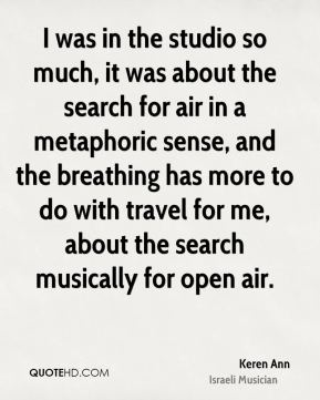 I was in the studio so much, it was about the search for air in a metaphoric sense, and the breathing has more to do with travel for me, about the search musically for open air.