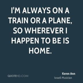 I'm always on a train or a plane, so wherever I happen to be is home.