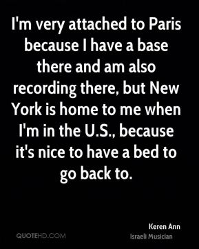 I'm very attached to Paris because I have a base there and am also recording there, but New York is home to me when I'm in the U.S., because it's nice to have a bed to go back to.