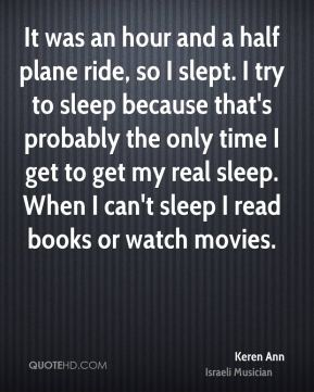 It was an hour and a half plane ride, so I slept. I try to sleep because that's probably the only time I get to get my real sleep. When I can't sleep I read books or watch movies.