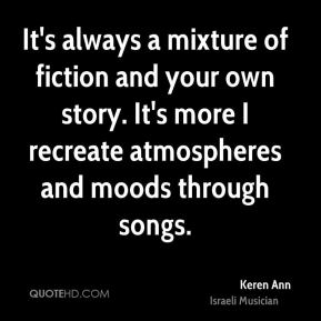 It's always a mixture of fiction and your own story. It's more I recreate atmospheres and moods through songs.
