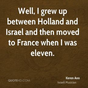 Well, I grew up between Holland and Israel and then moved to France when I was eleven.