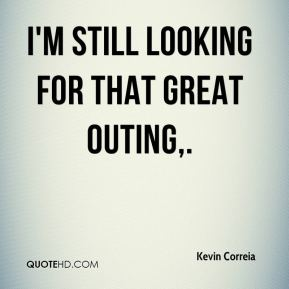 Kevin Correia  - I'm still looking for that great outing.