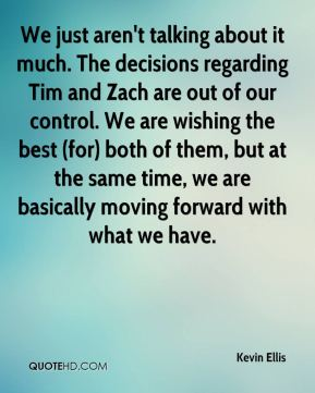 We just aren't talking about it much. The decisions regarding Tim and Zach are out of our control. We are wishing the best (for) both of them, but at the same time, we are basically moving forward with what we have.