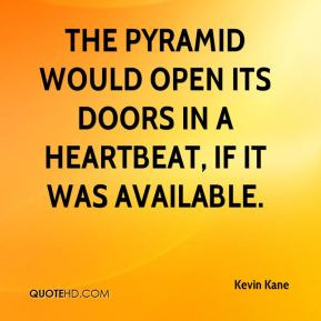 Kevin Kane  - The Pyramid would open its doors in a heartbeat, if it was available.