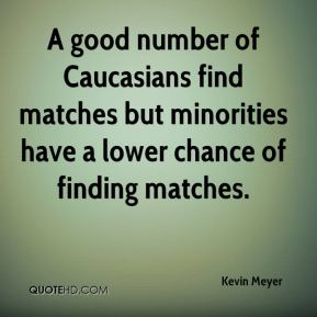 Kevin Meyer  - A good number of Caucasians find matches but minorities have a lower chance of finding matches.