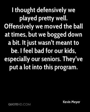 Kevin Meyer  - I thought defensively we played pretty well. Offensively we moved the ball at times, but we bogged down a bit. It just wasn't meant to be. I feel bad for our kids, especially our seniors. They've put a lot into this program.