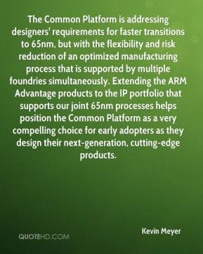 Kevin Meyer  - The Common Platform is addressing designers' requirements for faster transitions to 65nm, but with the flexibility and risk reduction of an optimized manufacturing process that is supported by multiple foundries simultaneously. Extending the ARM Advantage products to the IP portfolio that supports our joint 65nm processes helps position the Common Platform as a very compelling choice for early adopters as they design their next-generation, cutting-edge products.