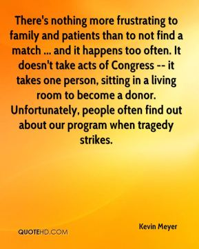 Kevin Meyer  - There's nothing more frustrating to family and patients than to not find a match ... and it happens too often. It doesn't take acts of Congress -- it takes one person, sitting in a living room to become a donor. Unfortunately, people often find out about our program when tragedy strikes.