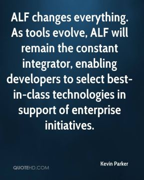 Kevin Parker  - ALF changes everything. As tools evolve, ALF will remain the constant integrator, enabling developers to select best-in-class technologies in support of enterprise initiatives.
