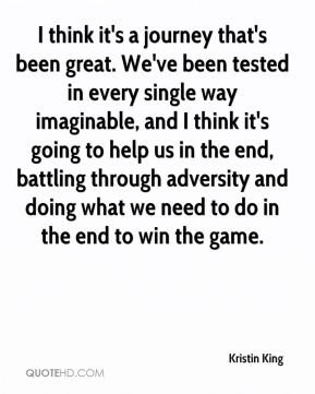 Kristin King  - I think it's a journey that's been great. We've been tested in every single way imaginable, and I think it's going to help us in the end, battling through adversity and doing what we need to do in the end to win the game.