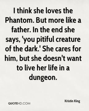 Kristin King  - I think she loves the Phantom. But more like a father. In the end she says, 'you pitiful creature of the dark.' She cares for him, but she doesn't want to live her life in a dungeon.