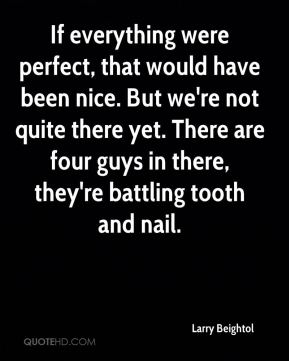 Larry Beightol  - If everything were perfect, that would have been nice. But we're not quite there yet. There are four guys in there, they're battling tooth and nail.
