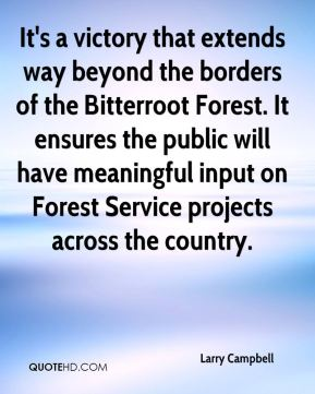Larry Campbell  - It's a victory that extends way beyond the borders of the Bitterroot Forest. It ensures the public will have meaningful input on Forest Service projects across the country.